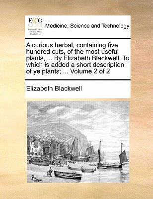 Image for A curious herbal, containing five hundred cuts, of the most useful plants, ... By Elizabeth Blackwell. To which is added a short description of ye plants; ...  Volume 2 of 2