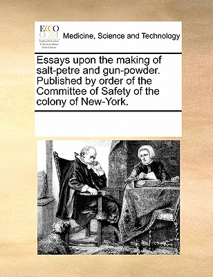 Essays upon the making of salt-petre and gun-powder. Published by order of the Committee of Safety of the colony of New-York., Multiple Contributors, See Notes