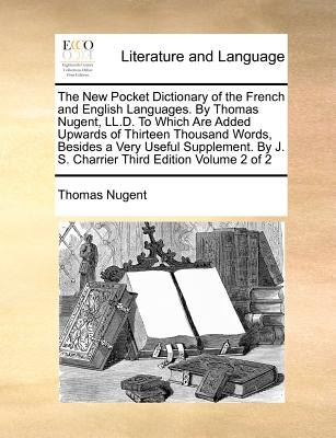 Image for The New Pocket Dictionary of the French and English Languages. By Thomas Nugent, LL.D. To Which Are Added Upwards of Thirteen Thousand Words, Besides ... By J. S. Charrier Third Edition Volume 2 of 2