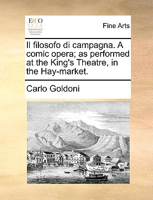 Il filosofo di campagna. A comic opera; as performed at the King's Theatre, in the Hay-market., Goldoni, Carlo