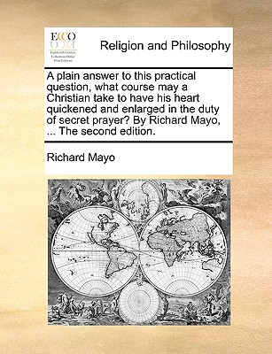 A plain answer to this practical question, what course may a Christian take to have his heart quickened and enlarged in the duty of secret prayer? By Richard Mayo, ... The second edition., Mayo, Richard