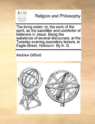 The living water: or, the work of the spirit, as the sanctifier and comforter of believers in Jesus. Being the substance of several discourses, at the ... lecture, in Eagle-Street, Holbourn. By A. G., Gifford, Andrew