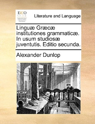 Lingu� Gr�c� institutiones grammatic�. In usum studios� juventutis. Editio secunda. (Latin Edition), Dunlop, Alexander