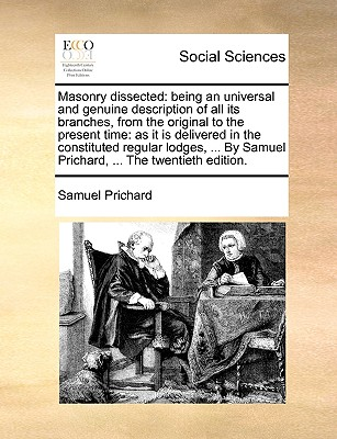 Masonry dissected: being an universal and genuine description of all its branches, from the original to the present time: as it is delivered in the ... Samuel Prichard, ... The twentieth edition., Prichard, Samuel