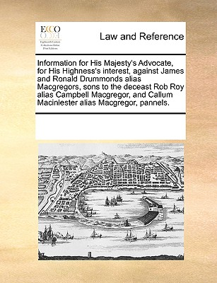Information for His Majesty's Advocate, for His Highness's interest, against James and Ronald Drummonds alias Macgregors, sons to the deceast Rob Roy ... Callum Macinlester alias Macgregor, pannels., Multiple Contributors, See Notes
