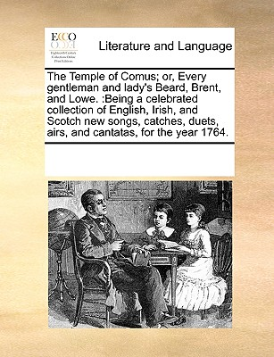 The Temple of Comus; or, Every gentleman and lady's Beard, Brent, and Lowe.: Being a celebrated collection of English, Irish, and Scotch new songs, ... duets, airs, and cantatas, for the year 1764., Multiple Contributors, See Notes