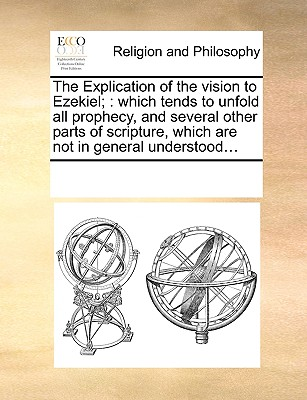 The Explication of the vision to Ezekiel;: which tends to unfold all prophecy, and several other parts of scripture, which are not in general understood..., Multiple Contributors, See Notes