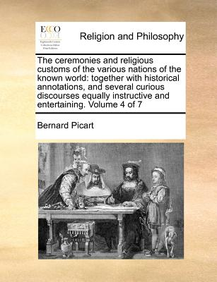 The ceremonies and religious customs of the various nations of the known world: together with historical annotations, and several curious discourses ... instructive and entertaining.   Volume 4 of 7, Picart, Bernard