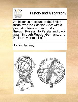 An historical account of the British trade over the Caspian Sea: with a journal of travels from London through Russia into Persia, and back again through Russia, Germany, and Holland.  Volume 1 of 2, Hanway, Jonas