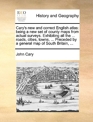 Image for Cary's new and correct English atlas: being a new set of county maps from actual surveys. Exhibiting all the ... roads, cities, towns, ... Preceded by a general map of South Britain, ...