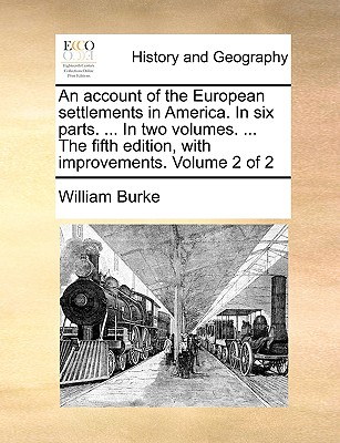 An account of the European settlements in America. In six parts. ... In two volumes. ... The fifth edition, with improvements. Volume 2 of 2, Burke, William