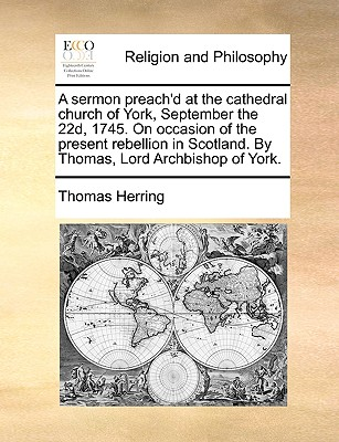 A sermon preach'd at the cathedral church of York, September the 22d, 1745. On occasion of the present rebellion in Scotland. By Thomas, Lord Archbishop of York., Herring, Thomas