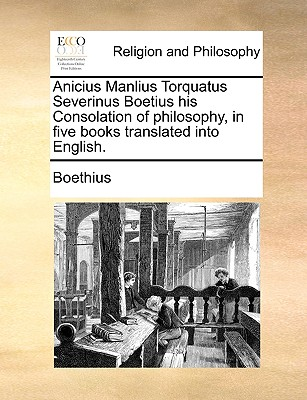 Anicius Manlius Torquatus Severinus Boetius his Consolation of philosophy, in five books translated into English., Boethius