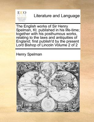 The English works of Sir Henry Spelman, Kt. published in his life-time; together with his posthumous works, relating to the laws and antiquities of ... present Lord Bishop of Lincoln  Volume 2 of 2, Spelman, Henry