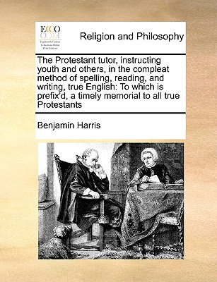 The Protestant tutor, instructing youth and others, in the compleat method of spelling, reading, and writing, true English: To which is prefix'd, a timely memorial to all true Protestants, Harris, Benjamin