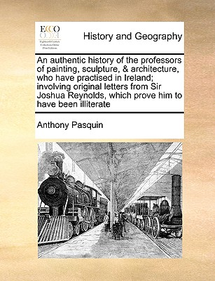 An authentic history of the professors of painting, sculpture, & architecture, who have practised in Ireland; involving original letters from Sir ... which prove him to have been illiterate, Pasquin, Anthony