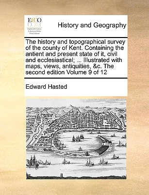 The history and topographical survey of the county of Kent. Containing the antient and present state of it, civil and ecclesiastical; ... Illustrated ... &c. The second edition  Volume 9 of 12, Hasted, Edward