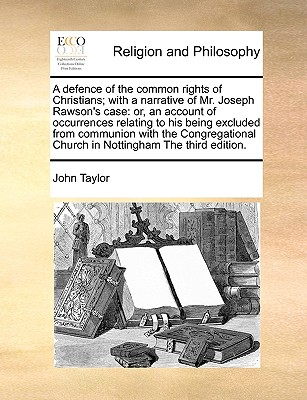 A defence of the common rights of Christians; with a narrative of Mr. Joseph Rawson's case: or, an account of occurrences relating to his being Church in Nottingham The third edition., Taylor, John