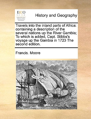 Travels into the inland parts of Africa: containing a description of the several nations up the River Gambia; To which is added, Capt. Stibbs's voyage up the Gambia in 1723 The second edition., Moore, Francis.