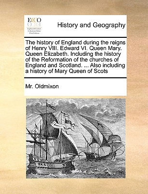 The history of England during the reigns of Henry VIII. Edward VI. Queen Mary. Queen Elizabeth. Including the history of the Reformation of the ... including a history of Mary Queen of Scots, Oldmixon, Mr.