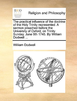 Image for The practical influence of the doctrine of the Holy Trinity represented. A sermon preached before the University of Oxford, on Trinity Sunday. June 9th 1745. By William Dodwell ...