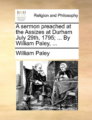 A sermon preached at the Assizes at Durham July 29th, 1795; ... By William Paley, ..., Paley, William