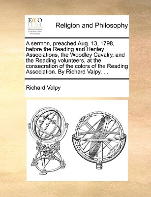 A sermon, preached Aug. 13, 1798, before the Reading and Henley Associations, the Woodley Cavalry, and the Reading volunteers, at the consecration of ... Reading Association. By Richard Valpy, ..., Valpy, Richard