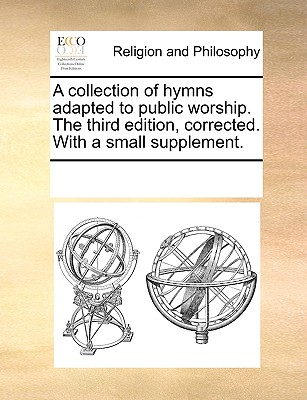 A collection of hymns adapted to public worship. The third edition, corrected. With a small supplement., Multiple Contributors, See Notes