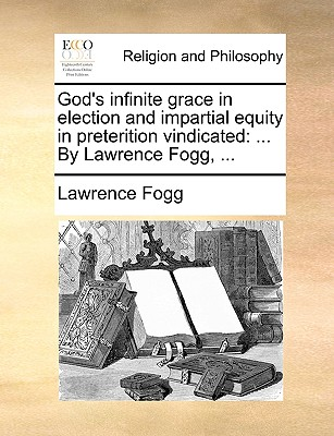 God's infinite grace in election and impartial equity in preterition vindicated: ... By Lawrence Fogg, ..., Fogg, Lawrence