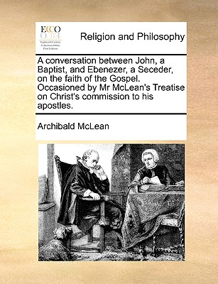 Image for A conversation between John, a Baptist, and Ebenezer, a Seceder, on the faith of the Gospel. Occasioned by Mr McLean's Treatise on Christ's commission to his apostles.