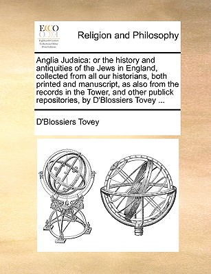 Anglia Judaica: or the history and antiquities of the Jews in England, collected from all our historians, both printed and manuscript, as also from ... repositories, by D'Blossiers Tovey ..., Tovey, D'Blossiers