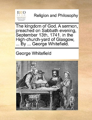 The kingdom of God. A sermon, preached on Sabbath evening, September 13th, 1741. in the High-church-yard of Glasgow, ... By ... George Whitefield., Whitefield, George