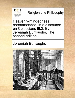 Heavenly-mindedness recommended: in a discourse on Colossians III.2. By Jeremiah Burroughs. The second edition., Burroughs, Jeremiah