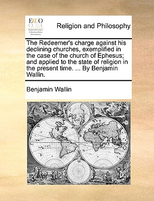 The Redeemer's charge against his declining churches, exemplified in the case of the church of Ephesus; and applied to the state of religion in the present time. ... By Benjamin Wallin., Wallin, Benjamin