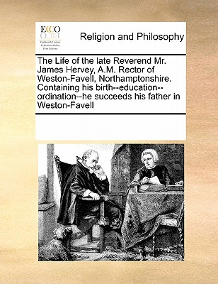 Image for The Life of the late Reverend Mr. James Hervey, A.M. Rector of Weston-Favell, Northamptonshire. Containing his birth--education--ordination--he succeeds his father in Weston-Favell