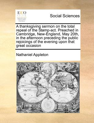 A thanksgiving sermon on the total repeal of the Stamp-act. Preached in Cambridge, New-England, May 20th, in the afternoon preceding the public rejoicings of the evening upon that great occasion, Appleton, Nathaniel