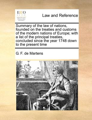 Summary of the law of nations, founded on the treaties and customs of the modern nations of Europe; with a list of the principal treaties, concluded since the year 1748 down to the present time, Martens, G. F. de