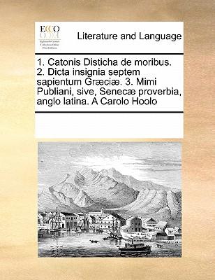 Image for 1. Catonis Disticha de moribus. 2. Dicta insignia septem sapientum Græciæ. 3. Mimi Publiani, sive, Senecæ proverbia, anglo latina.  A Carolo Hoolo