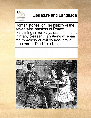 Roman stories; or The history of the seven wise masters of Rome: containing seven days entertainment, in many pleasant narrations wherein the ... counsellors is discovered The fifth edition., Multiple Contributors, See Notes