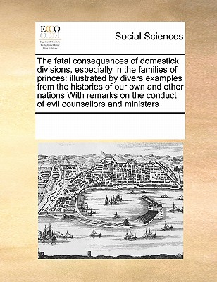 Image for The fatal consequences of domestick divisions, especially in the families of princes: illustrated by divers examples from the histories of our own and ... the conduct of evil counsellors and ministers