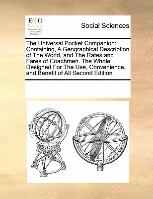The Universal Pocket Companion: Containing, A Geographical Description of The World, and The Rates and Fares of Coachmen. The Whole Designed For The Use, Convenience, and Benefit of All Second Edition, Multiple Contributors, See Notes