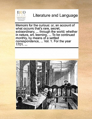 Image for Memoirs for the curious: or, an account of what occurrs that's rare, secret, extraordinary, ... through the world; whether in nature, art, learning, ... ... Vol. 1. For the year 1701. ...
