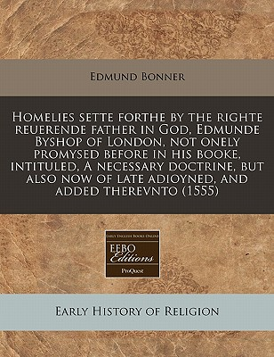 Homelies sette forthe by the righte reuerende father in God, Edmunde Byshop of London, not onely promysed before in his booke, intituled, A necessary ... of late adioyned, and added therevnto (1555), Bonner, Edmund