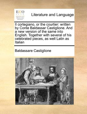 Il cortegiano, or the courtier: written by Conte Baldassar Castiglione. And a new version of the same into English. Together with several of his celebrated pieces, as well Latin as Italian, Castiglione, Baldassare