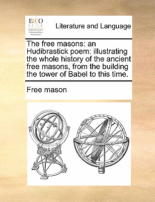 The free masons: an Hudibrastick poem: illustrating the whole history of the ancient free masons, from the building the tower of Babel to this time., Free Mason