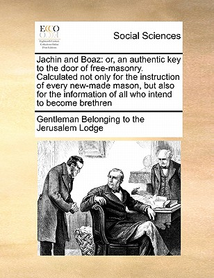Jachin and Boaz: or, an authentic key to the door of free-masonry. Calculated not only for the instruction of every new-made mason, but also for the information of all who intend to become brethren, Gentleman Belonging to the Jerusalem Lod