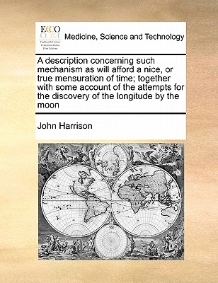 A description concerning such mechanism as will afford a nice, or true mensuration of time; together with some account of the attempts for the discovery of the longitude by the moon, Harrison, John