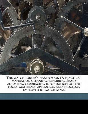 The watch jobber's handybook: A practical manual on cleaning, repairing, & adjusting : embracing information on the tools, materials, appliances and processes employed in watchwork, Hasluck, Paul N. 1854-1931