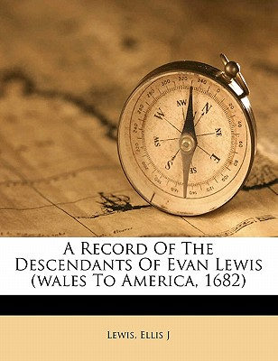 A record of the descendants of Evan Lewis (Wales to America, 1682), J, Lewis Ellis