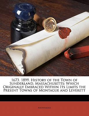 1673. 1899. History of the Town of Sunderland, Massachusetts: Which Originally Embraced Within Its Limits the Present Towns of Montague and Leverett, Anonymous